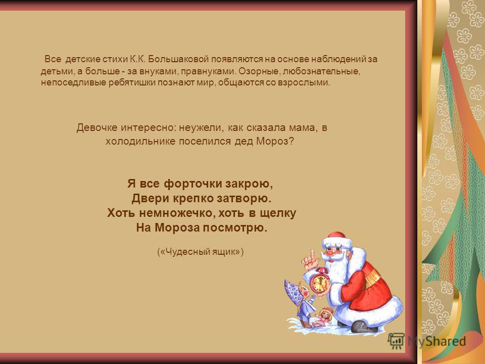 Все детские стихи К.К. Большаковой появляются на основе наблюдений за детьми, а больше - за внуками, правнуками. Озорные, любознательные, непоседливые ребятишки познают мир, общаются со взрослыми. Девочке интересно: неужели, как сказала мама, в холод