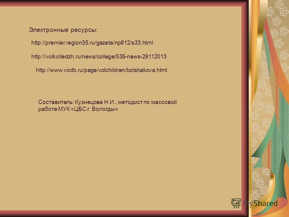 http://premier.region35.ru/gazeta/np812/s33. html Электронные ресурсы: http://volkolledzh.ru/news/college/535-news-29112013 http://www.vodb.ru/page/volchildren/bolshakova.html Составитель: Кузнецова Н.И., методист по массовой работе МУК «ЦБС г. Волог