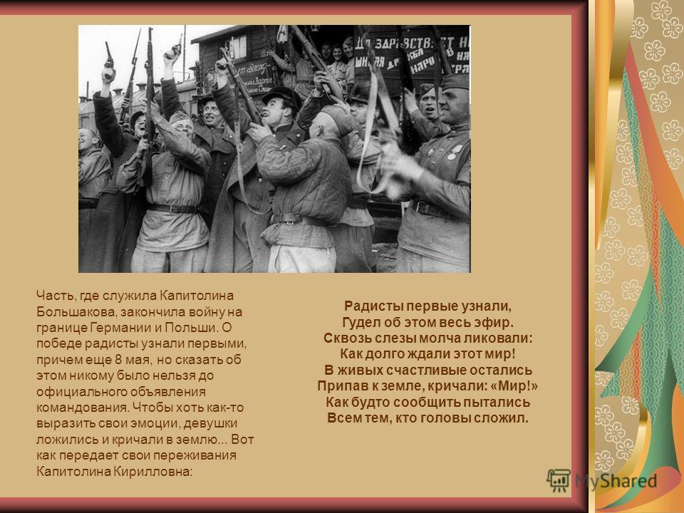 Часть, где служила Капитолина Большакова, закончила войну на границе Германии и Польши. О победе радисты узнали первыми, причем еще 8 мая, но сказать об этом никому было нельзя до официального объявления командования. Чтобы хоть как-то выразить свои