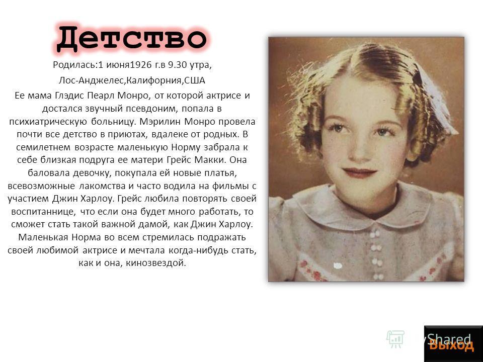 Родилась:1 июня 1926 г.в 9.30 утра, Лос-Анджелес,Калифорния,США Ее мама Глэдис Пеарл Монро, от которой актрисе и достался звучный псевдоним, попала в психиатрическую больницу. Мэрилин Монро провела почти все детство в приютах, вдалеке от родных. В се
