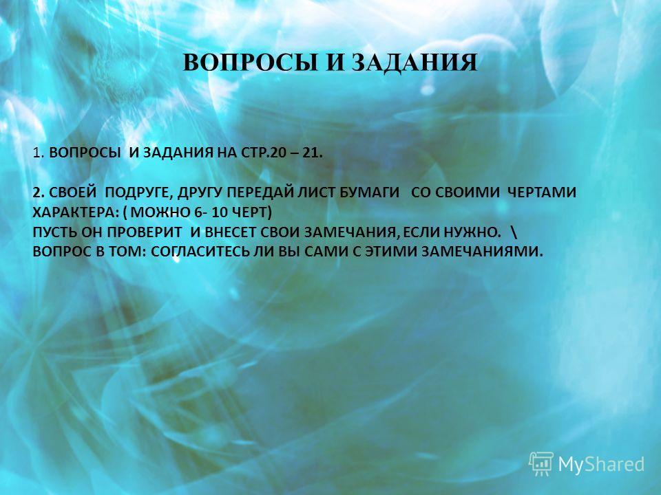 ВОПРОСЫ И ЗАДАНИЯ 1. ВОПРОСЫ И ЗАДАНИЯ НА СТР.20 – 21. 2. СВОЕЙ ПОДРУГЕ, ДРУГУ ПЕРЕДАЙ ЛИСТ БУМАГИ СО СВОИМИ ЧЕРТАМИ ХАРАКТЕРА: ( МОЖНО 6- 10 ЧЕРТ) ПУСТЬ ОН ПРОВЕРИТ И ВНЕСЕТ СВОИ ЗАМЕЧАНИЯ, ЕСЛИ НУЖНО. \ ВОПРОС В ТОМ: СОГЛАСИТЕСЬ ЛИ ВЫ САМИ С ЭТИМИ