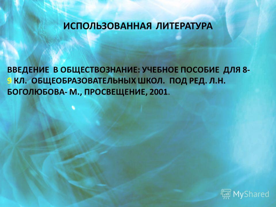 ИСПОЛЬЗОВАННАЯ ЛИТЕРАТУРА ВВЕДЕНИЕ В ОБЩЕСТВОЗНАНИЕ: УЧЕБНОЕ ПОСОБИЕ ДЛЯ 8- 9 КЛ. ОБЩЕОБРАЗОВАТЕЛЬНЫХ ШКОЛ. ПОД РЕД. Л.Н. БОГОЛЮБОВА- М., ПРОСВЕЩЕНИЕ, 2001.