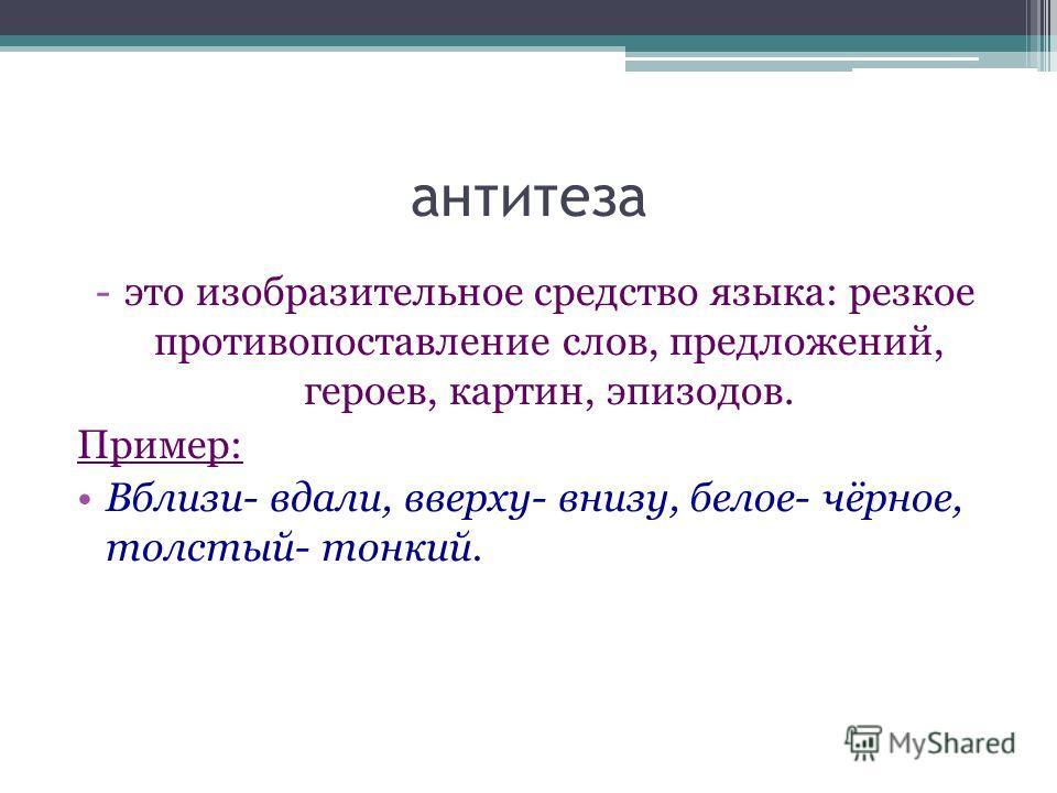 антитеза -это изобразительное средство языка: резкое противопоставление слов, предложений, героев, картин, эпизодов. Пример: Вблизи- вдали, вверху- внизу, белое- чёрное, толстый- тонкий.