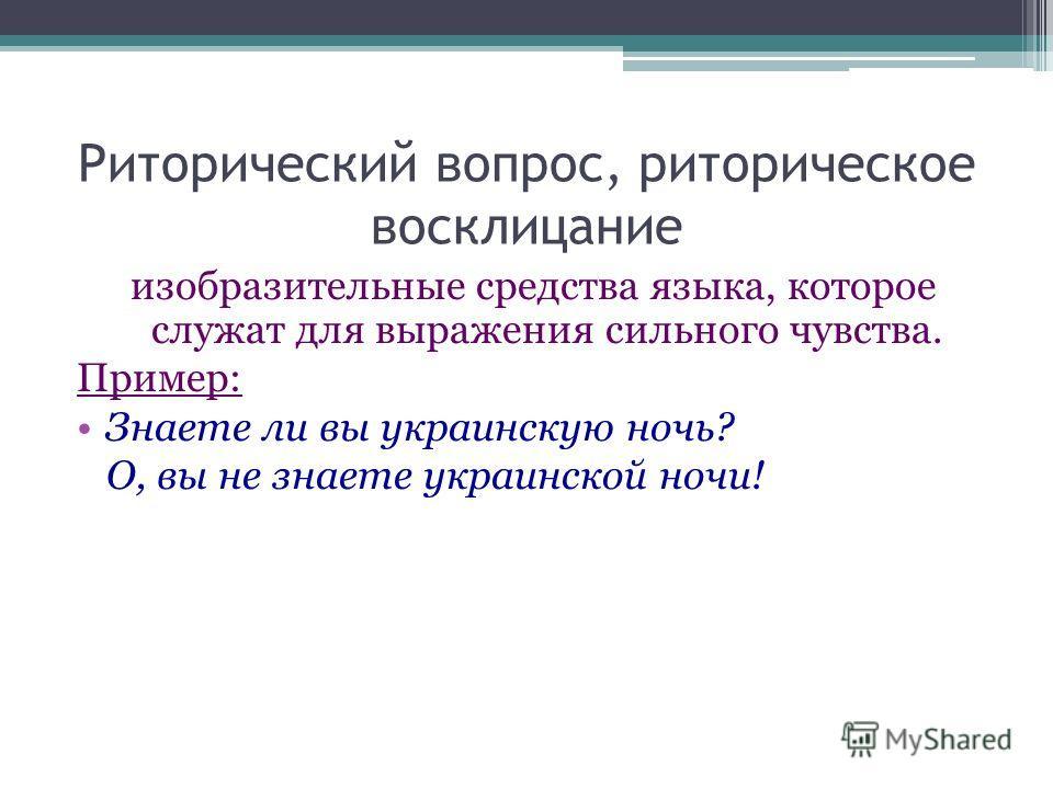 Риторический вопрос, риторическое восклицание изобразительные средства языка, которое служат для выражения сильного чувства. Пример: Знаете ли вы украинскую ночь? О, вы не знаете украинской ночи!
