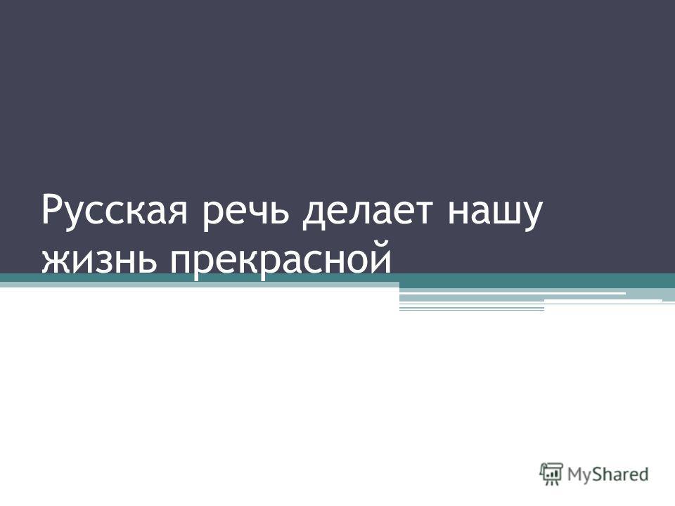 Русская речь делает нашу жизнь прекрасной