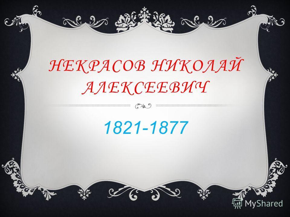 НЕКРАСОВ НИКОЛАЙ АЛЕКСЕЕВИЧ 1821-1877