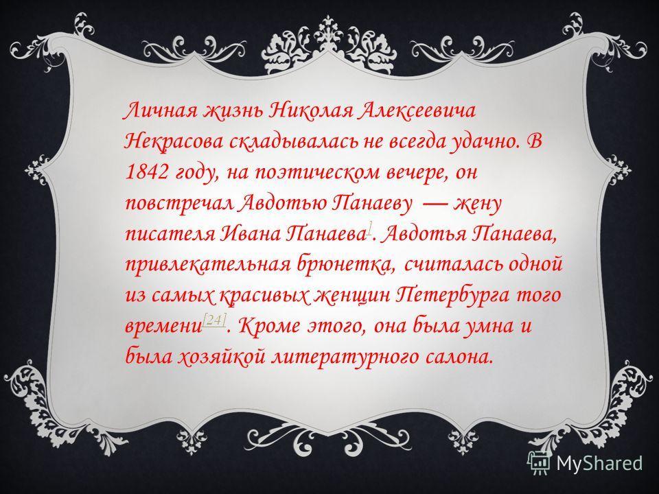 Личная жизнь Николая Алексеевича Некрасова складывалась не всегда удачно. В 1842 году, на поэтическом вечере, он повстречал Авдотью Панаеву жену писателя Ивана Панаева ]. Авдотья Панаева, привлекательная брюнетка, считалась одной из самых красивых же