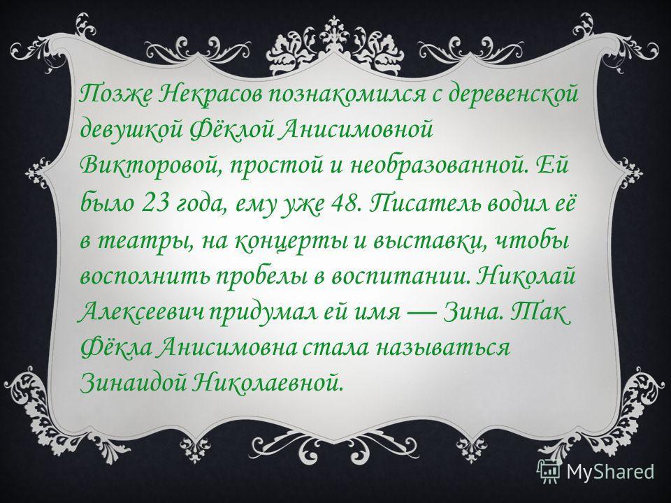 Позже Некрасов познакомился с деревенской девушкой Фёклой Анисимовной Викторовой, простой и необразованной. Ей было 23 года, ему уже 48. Писатель водил её в театры, на концерты и выставки, чтобы восполнить пробелы в воспитании. Николай Алексеевич при