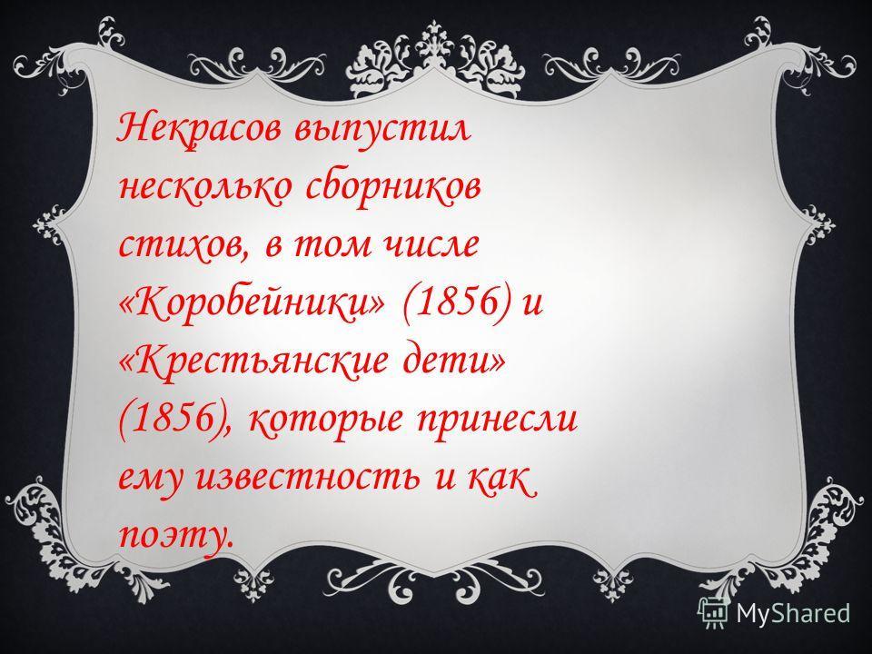 Некрасов выпустил несколько сборников стихов, в том числе «Коробейники» (1856) и «Крестьянские дети» (1856), которые принесли ему известность и как поэту.