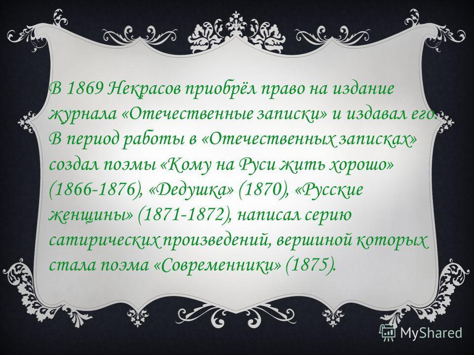 В 1869 Некрасов приобрёл право на издание журнала «Отечественные записки» и издавал его. В период работы в «Отечественных записках» создал поэмы «Кому на Руси жить хорошо» (1866-1876), «Дедушка» (1870), «Русские женщины» (1871-1872), написал серию са