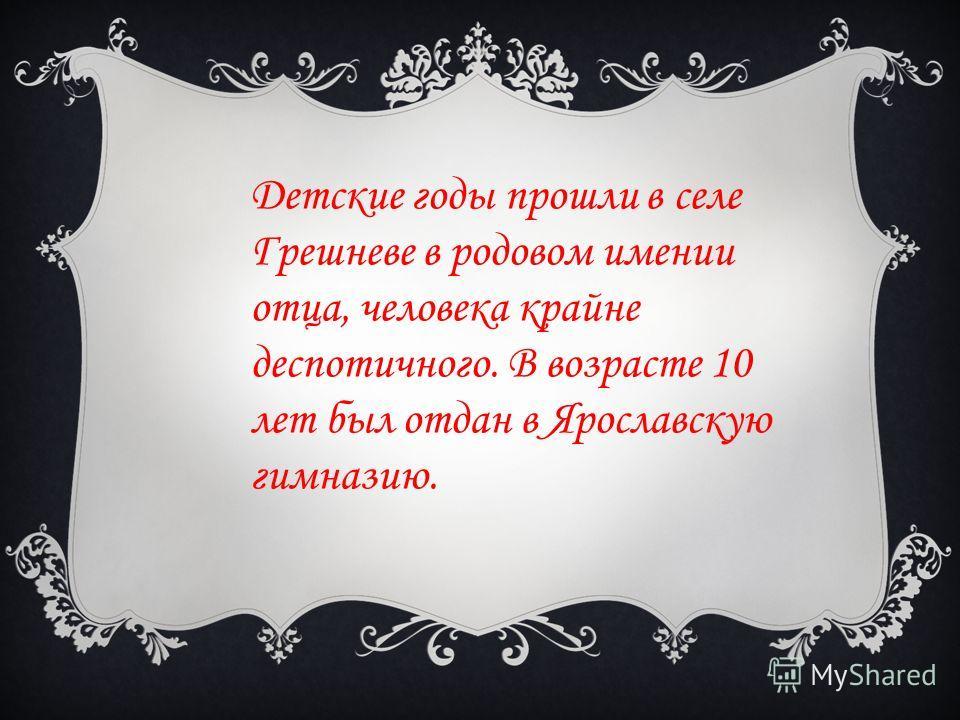 Детские годы прошли в селе Грешневе в родовом имении отца, человека крайне деспотичного. В возрасте 10 лет был отдан в Ярославскую гимназию.