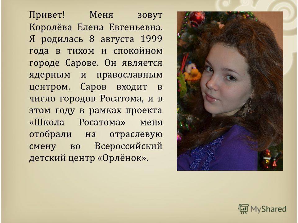 Привет! Меня зовут Королёва Елена Евгеньевна. Я родилась 8 августа 1999 года в тихом и спокойном городе Сарове. Он является ядерным и православным центром. Саров входит в число городов Росатома, и в этом году в рамках проекта «Школа Росатома» меня от