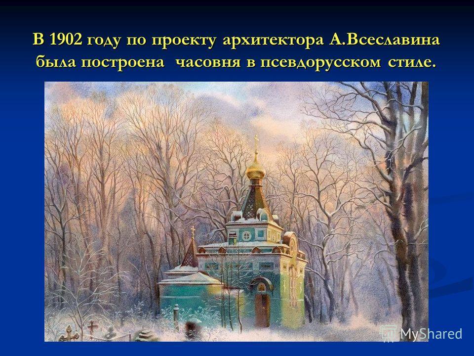 В 1902 году по проекту архитектора А.Всеславина была построена часовня в псевдорусском стиле.