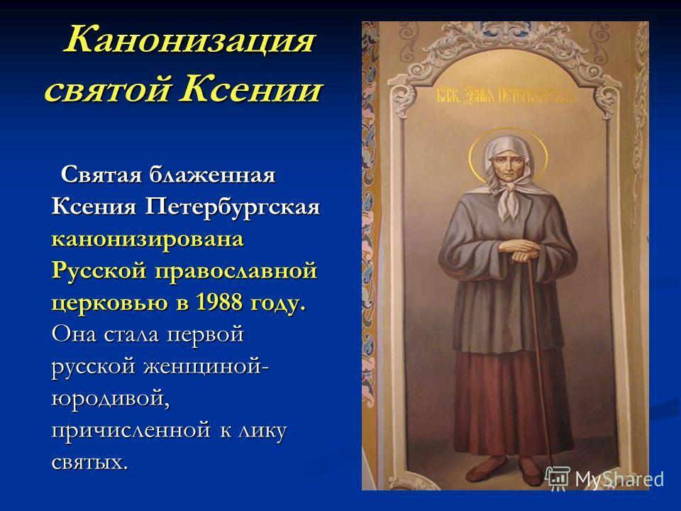 Канонизация святой Ксении Канонизация святой Ксении Святая блаженная Ксения Петербургская канонизирована Русской православной церковью в 1988 году. Она стала первой русской женщиной- юродивой, причисленной к лику святых. Святая блаженная Ксения Петер