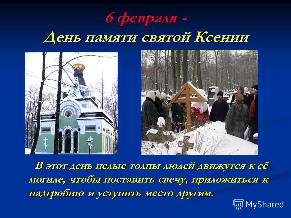6 февраля - День памяти святой Ксении В этот день целые толпы людей движутся к её могиле, чтобы поставить свечу, приложиться к надгробию и уступить место другим. В этот день целые толпы людей движутся к её могиле, чтобы поставить свечу, приложиться к