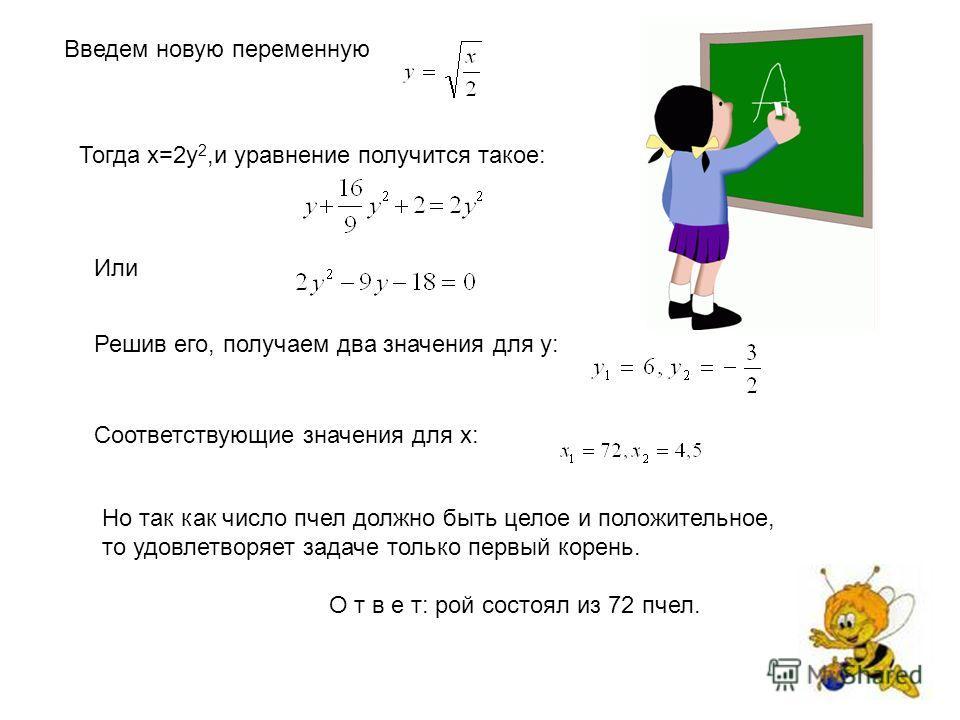 Введем новую переменную Тогда х=2 у 2,и уравнение получится такое: Или Решив его, получаем два значения для у: Соответствующие значения для х: Но так как число пчел должно быть целое и положительное, то удовлетворяет задаче только первый корень. О т