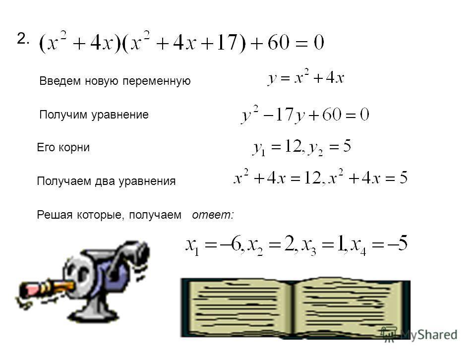 2. Введем новую переменную Получим уравнение Его корни Получаем два уравнения Решая которые, получаем ответ: