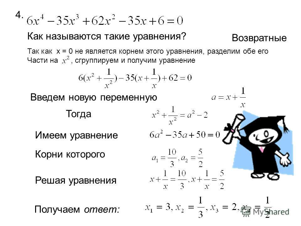 4. Как называются такие уравнения? Возвратные Так как х = 0 не является корнем этого уравнения, разделим обе его Части на, сгруппируем и получим уравнение Введем новую переменную Тогда Имеем уравнение Корни которого Решая уравнения Получаем ответ: