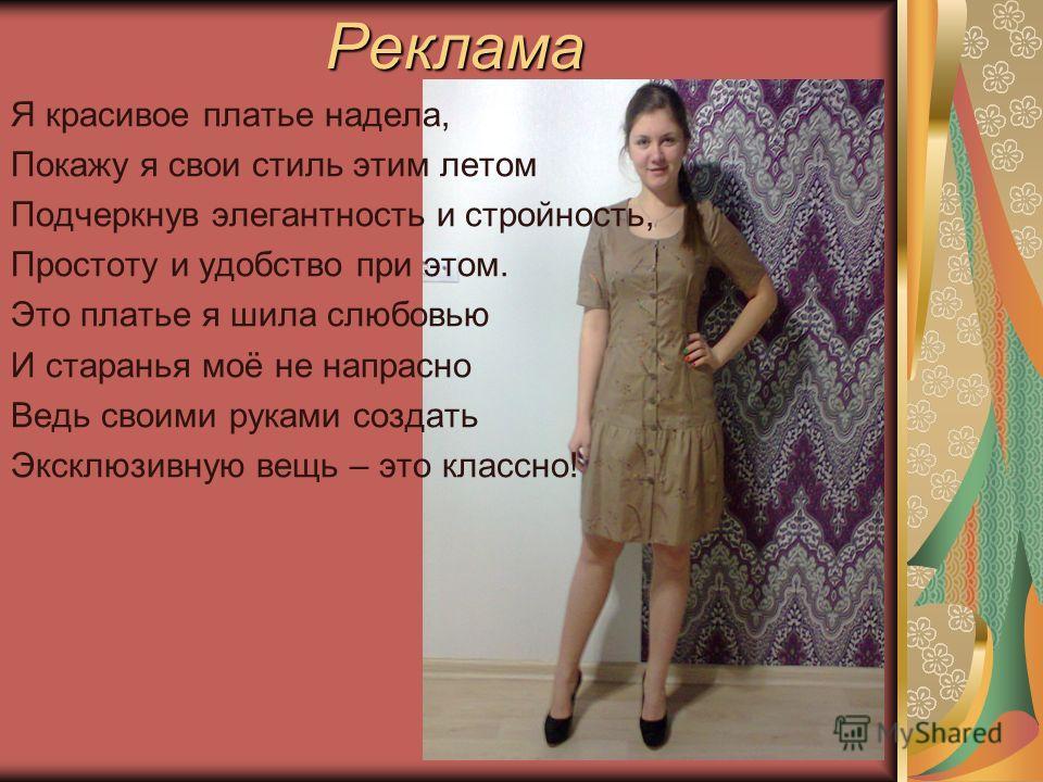Реклама Я красивое платье надела, Покажу я свои стиль этим летом Подчеркнув элегантность и стройность, Простоту и удобство при этом. Это платье я шила с любовью И старанья моё не напрасно Ведь своими руками создать Эксклюзивную вещь – это классно!