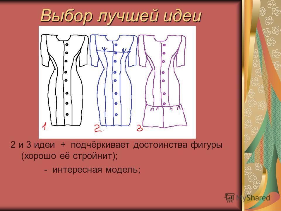Выбор лучшей идеи 2 и 3 идеи + подчёркивает достоинства фигуры (хорошо её стройнит); - интересная модель;