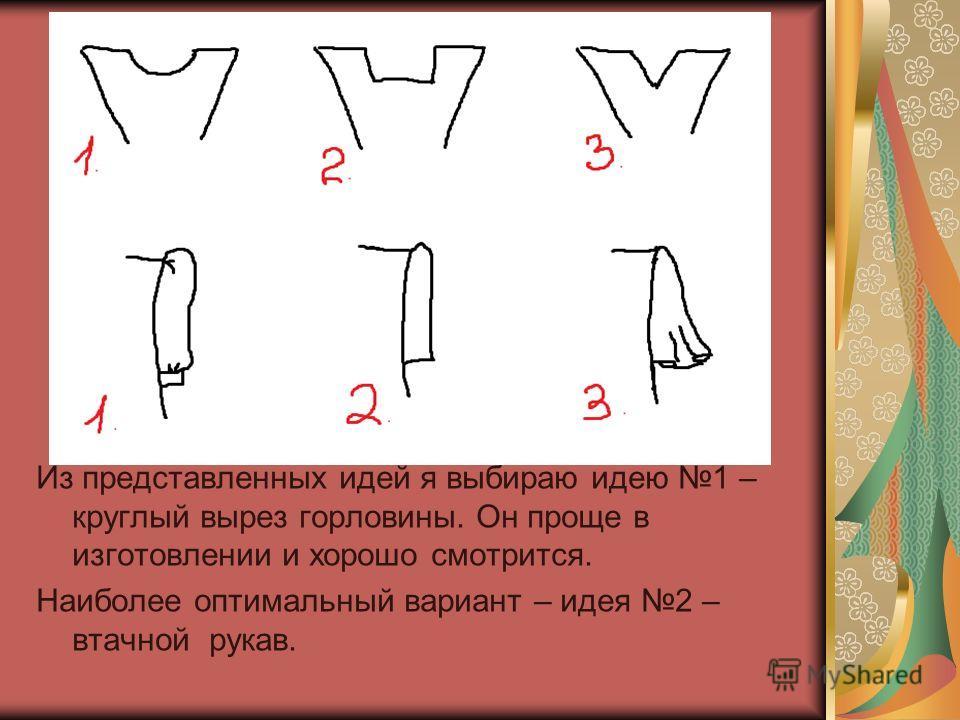 Из представленных идей я выбираю идею 1 – круглый вырез горловины. Он проще в изготовлении и хорошо смотрится. Наиболее оптимальный вариант – идея 2 – втачной рукав.