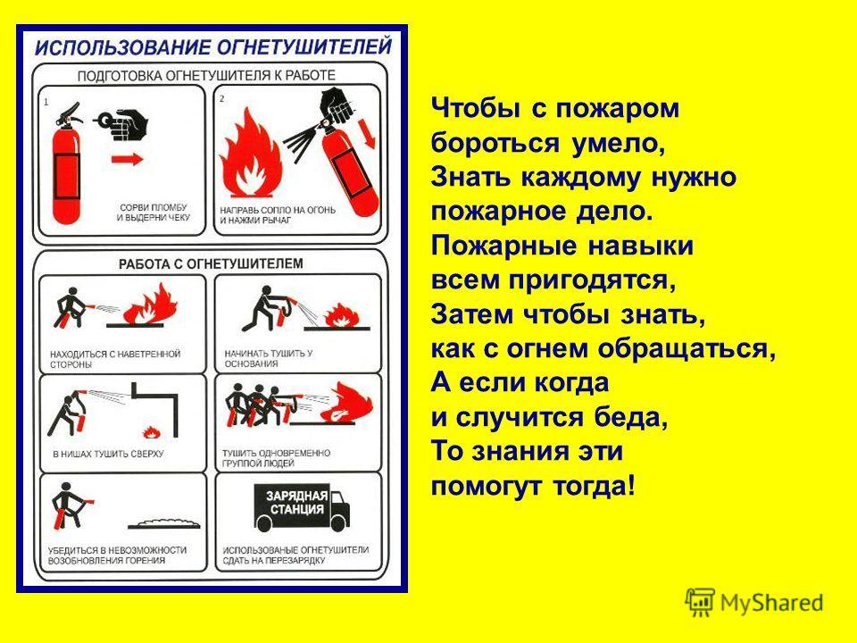 Чтобы с пожаром бороться умело, Знать каждому нужно пожарное дело. Пожарные навыки всем пригодятся, Затем чтобы знать, как с огнем обращаться, А если когда и случится беда, То знания эти помогут тогда!