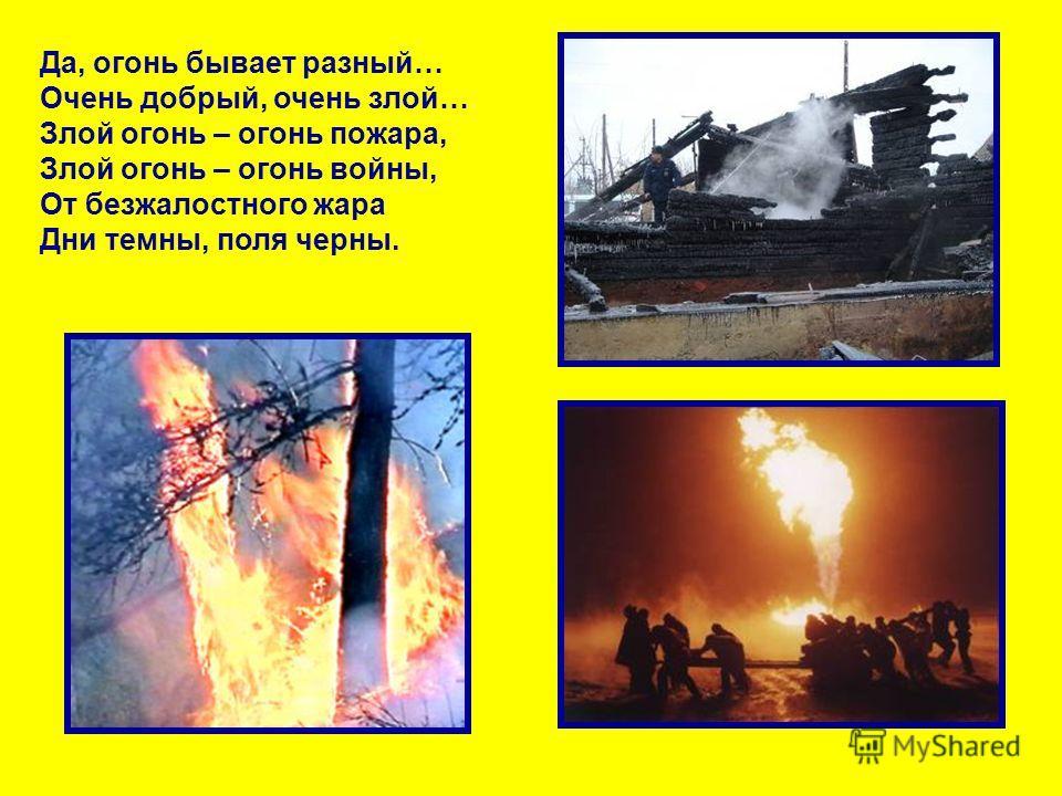 Да, огонь бывает разный… Очень добрый, очень злой… Злой огонь – огонь пожара, Злой огонь – огонь войны, От безжалостного жара Дни темны, поля черны.