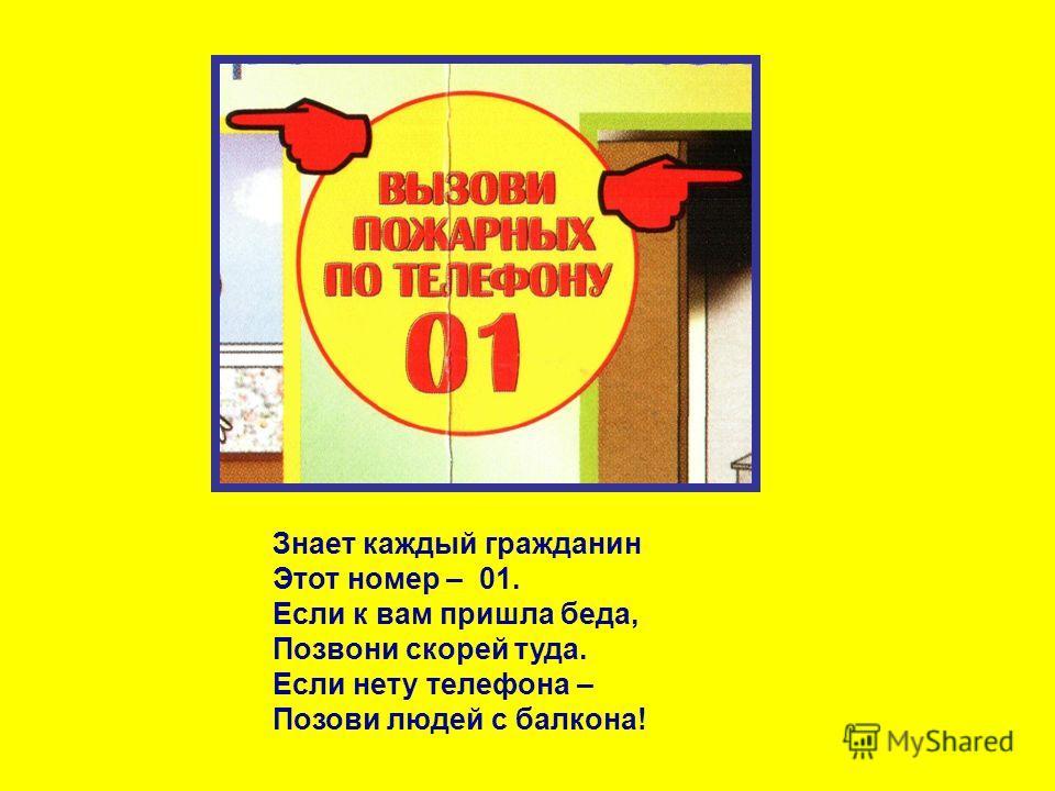 Знает каждый гражданин Этот номер – 01. Если к вам пришла беда, Позвони скорей туда. Если нету телефона – Позови людей с балкона!
