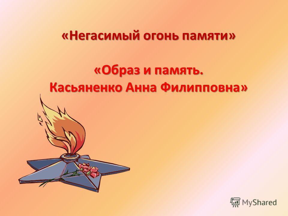 «Негасимый огонь памяти» «Образ и память. Касьяненко Анна Филипповна»