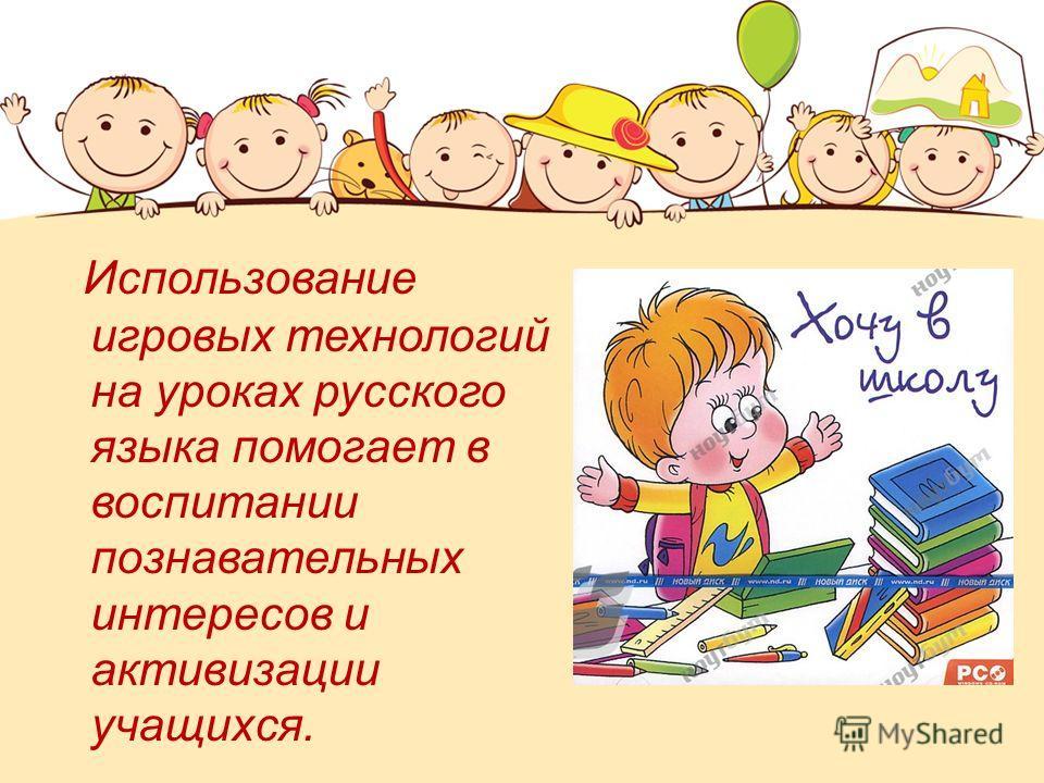 Использование игровых технологий на уроках русского языка помогает в воспитании познавательных интересов и активизации учащихся.