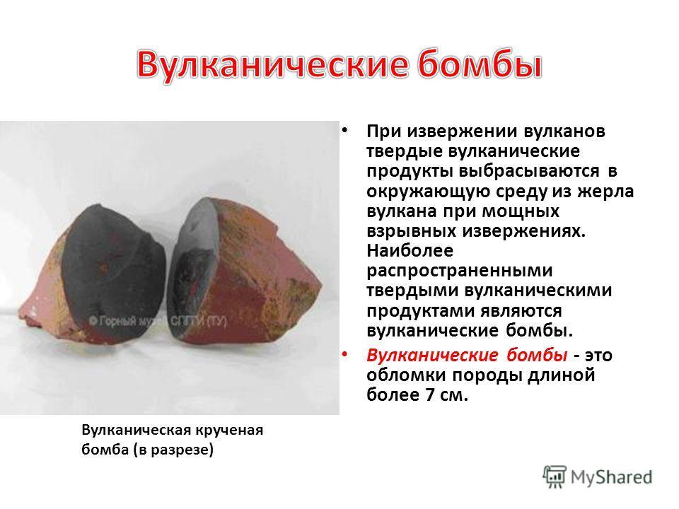 При извержении вулканов твердые вулканические продукты выбрасываются в окружающую среду из жерла вулкана при мощных взрывных извержениях. Наиболее распространенными твердыми вулканическими продуктами являются вулканические бомбы. Вулканические бомбы