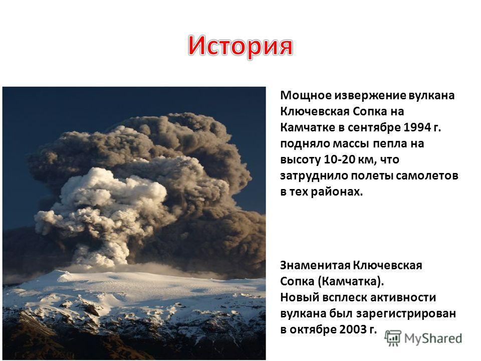 Мощное извержение вулкана Ключевская Сопка на Камчатке в сентябре 1994 г. подняло массы пепла на высоту 10-20 км, что затруднило полеты самолетов в тех районах. Знаменитая Ключевская Сопка (Камчатка). Новый всплеск активности вулкана был зарегистриро