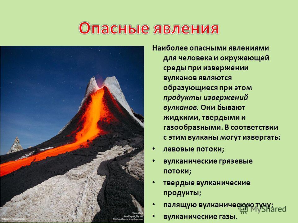Наиболее опасными явлениями для человека и окружающей среды при извержении вулканов являются образующиеся при этом продукты извержений вулканов. Они бывают жидкими, твердыми и газообразными. В соответствии с этим вулканы могут извергать: лавовые пото