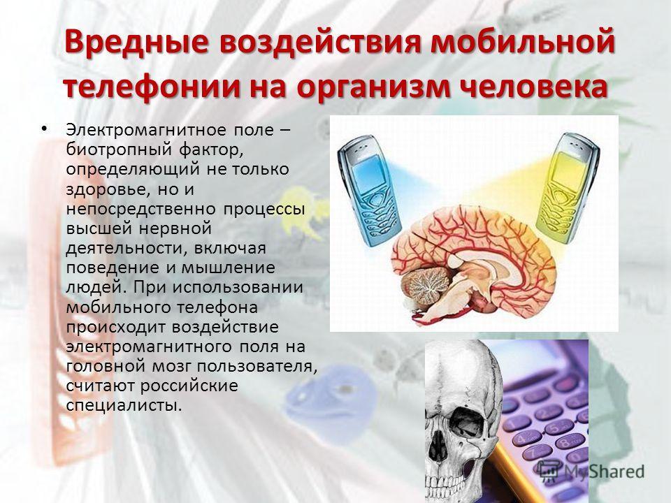 Вредные воздействия мобильной телефонии на организм человека Вредные воздействия мобильной телефонии на организм человека Электромагнитное поле – биотропный фактор, определяющий не только здоровье, но и непосредственно процессы высшей нервной деятель