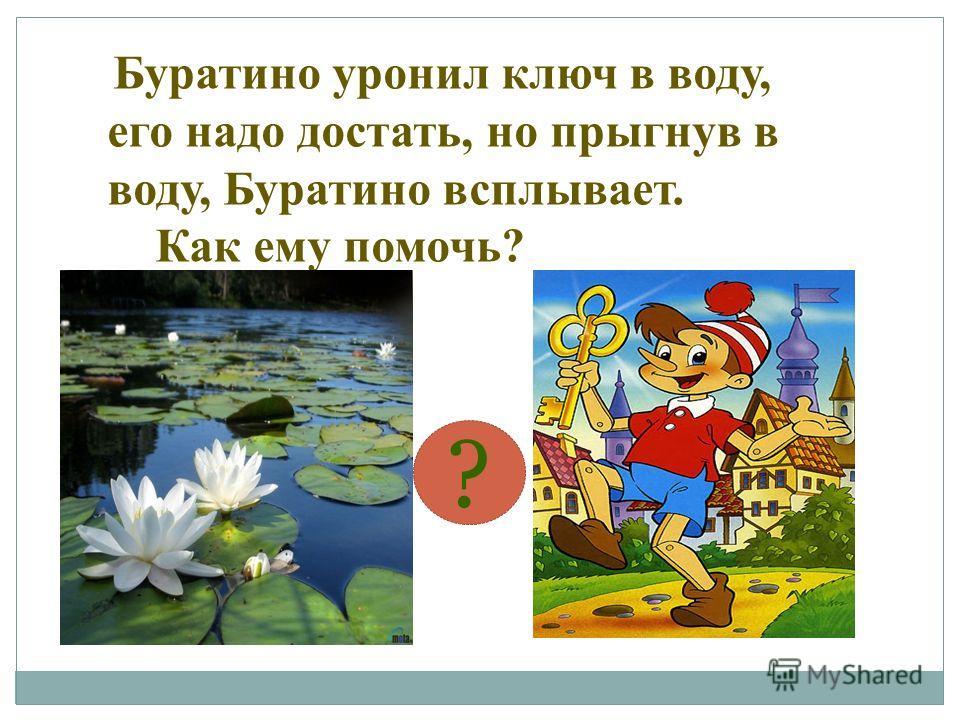 Буратино уронил ключ в воду, его надо достать, но прыгнув в воду, Буратино всплывает. Как ему помочь? ?
