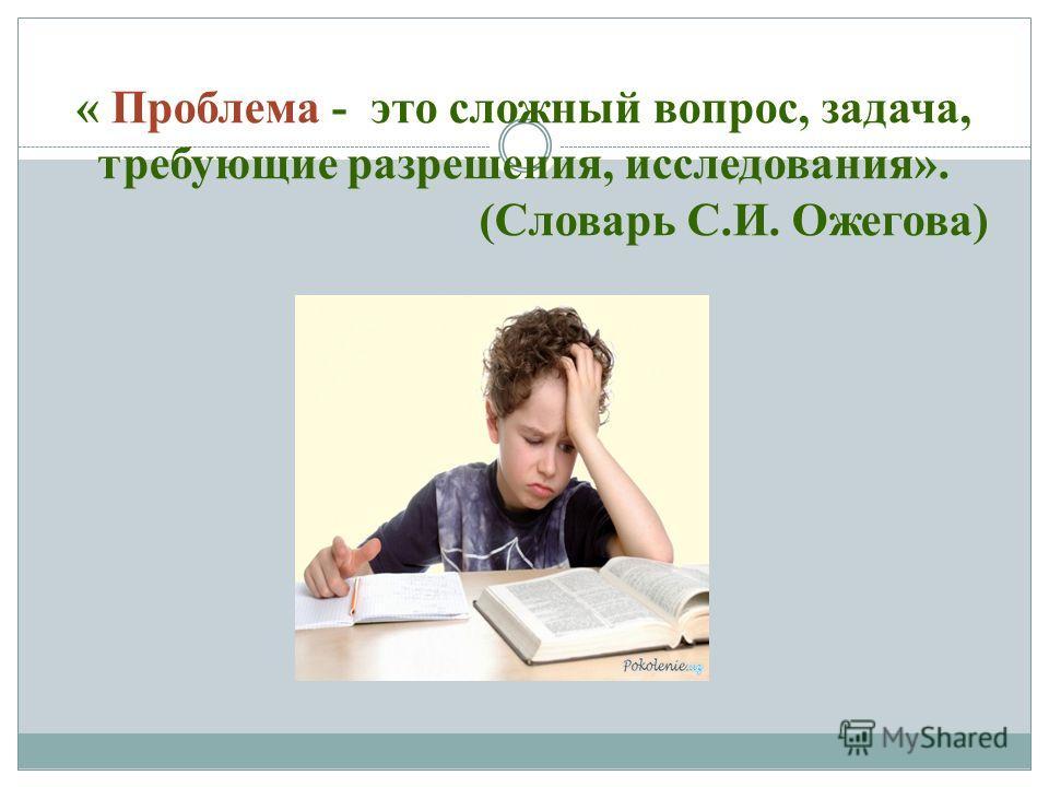 « Проблема - это сложный вопрос, задача, требующие разрешения, исследования». (Словарь С.И. Ожегова)
