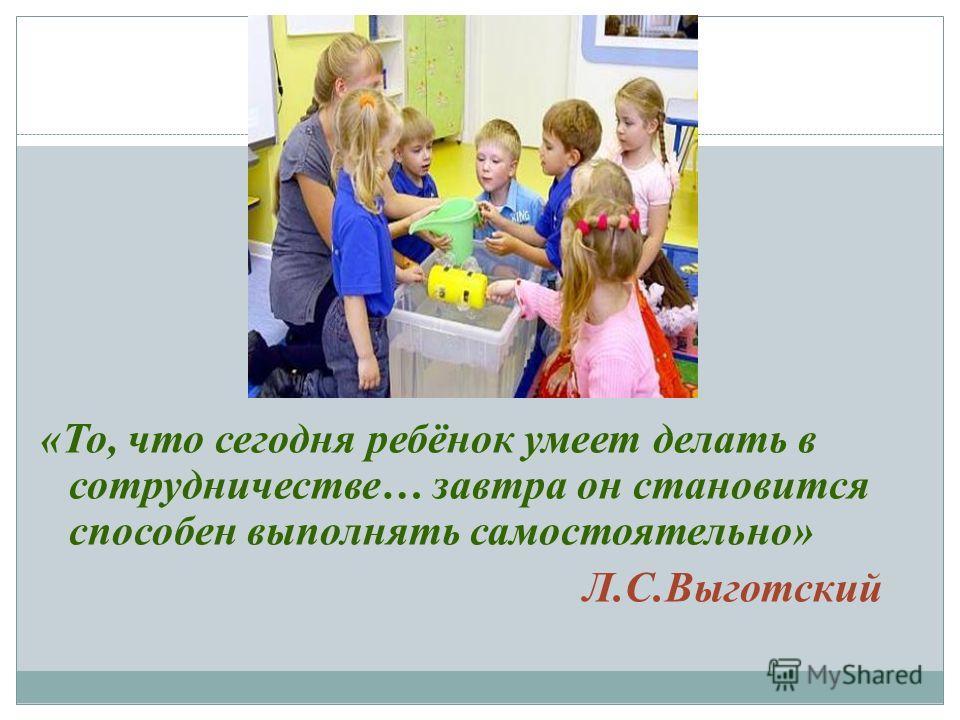 «То, что сегодня ребёнок умеет делать в сотрудничестве… завтра он становится способен выполнять самостоятельно» Л.С.Выготский