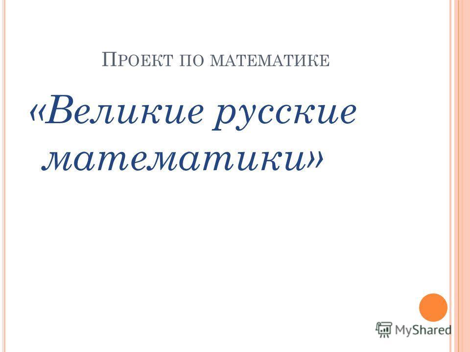 П РОЕКТ ПО МАТЕМАТИКЕ «Великие русские математики»