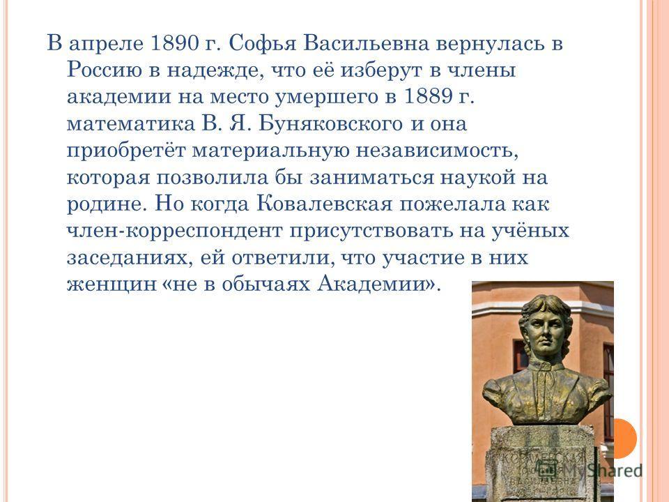 В апреле 1890 г. Софья Васильевна вернулась в Россию в надежде, что её изберут в члены академии на место умершего в 1889 г. математика В. Я. Буняковского и она приобретёт материальную независимость, которая позволила бы заниматься наукой на родине. Н