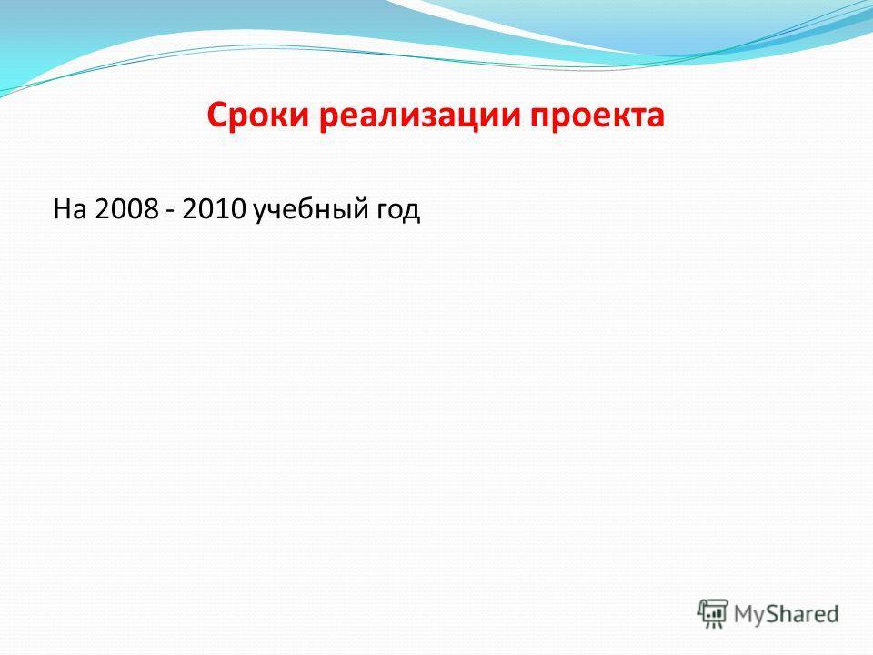 Сроки реализации проекта На 2008 - 2010 учебный год