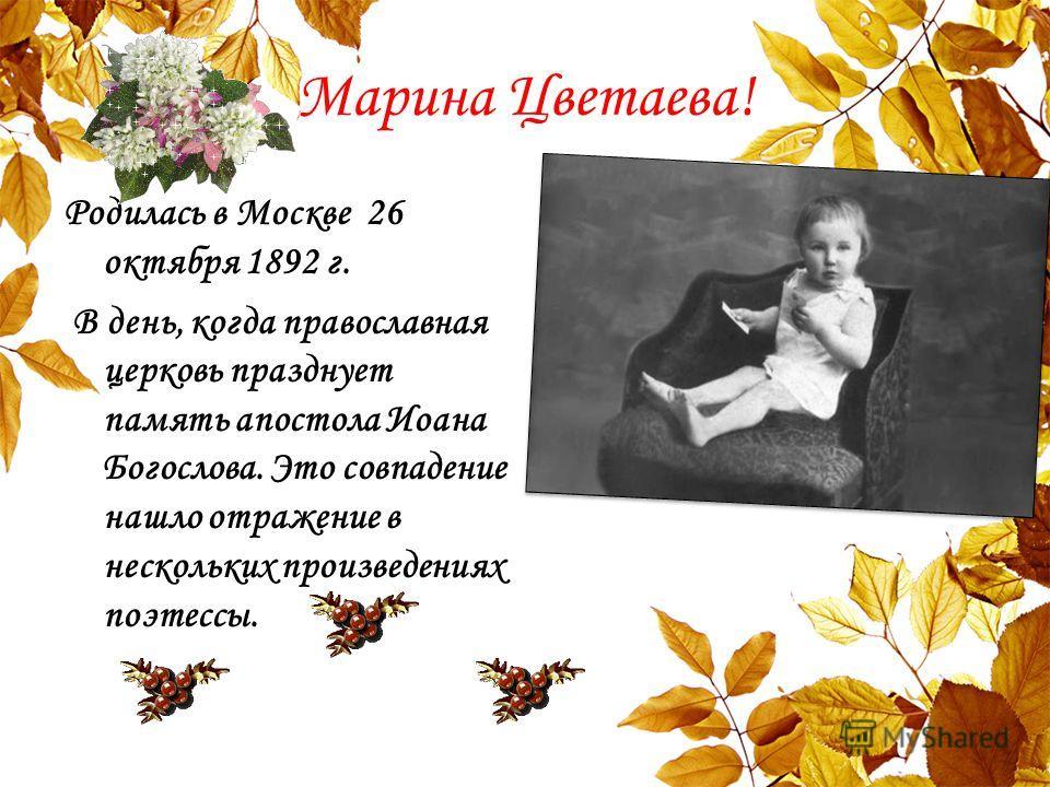 Марина Цветаева! Родилась в Москве 26 октября 1892 г. В день, когда православная церковь празднует память апостола Иоана Богослова. Это совпадение нашло отражение в нескольких произведениях поэтессы.