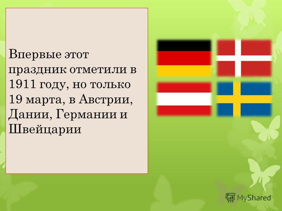Впервые этот праздник отметили в 1911 году, но только 19 марта, в Австрии, Дании, Германии и Швейцарии