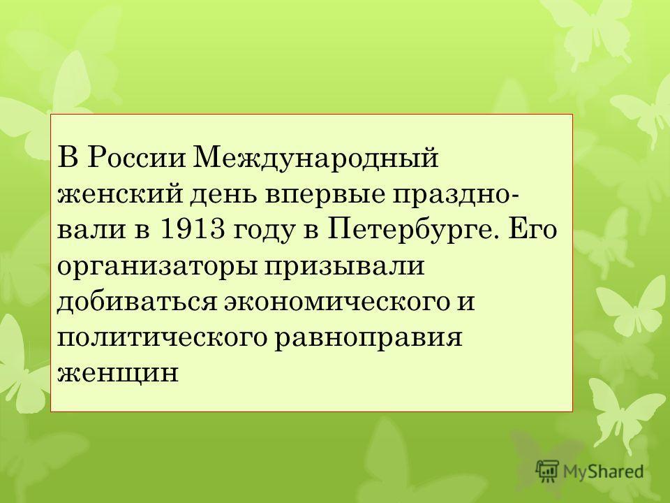 В России Международный женский день впервые праздно вали в 1913 году в Петербурге. Его организаторы призывали добиваться экономического и политического равноправия женщин