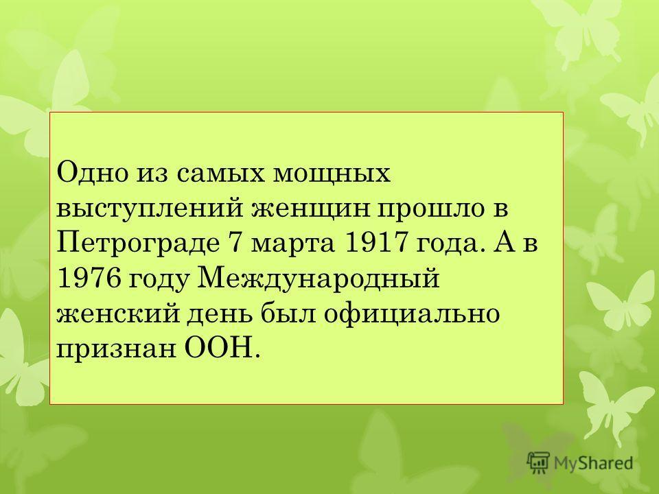Одно из самых мощных выступлений женщин прошло в Петрограде 7 марта 1917 года. А в 1976 году Международный женский день был официально признан ООН.