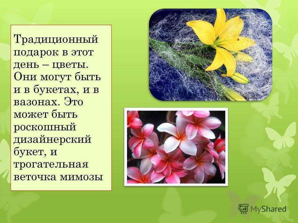 Традиционный подарок в этот день – цветы. Они могут быть и в букетах, и в вазонах. Это может быть роскошный дизайнерский букет, и трогательная веточка мимозы