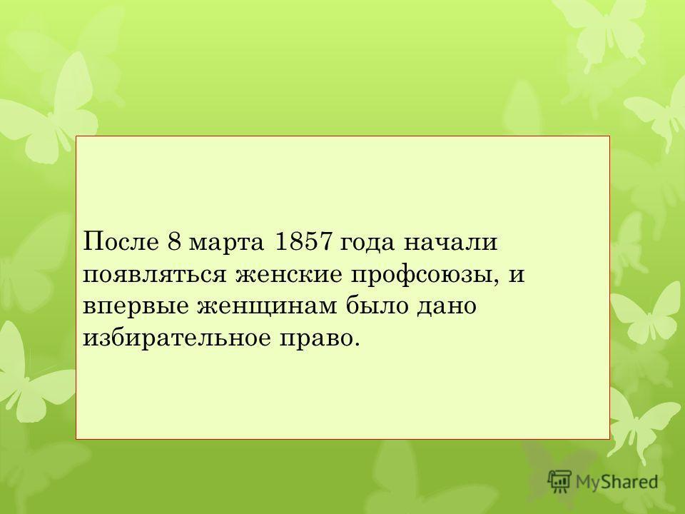 После 8 марта 1857 года начали появляться женские профсоюзы, и впервые женщинам было дано избирательное право.
