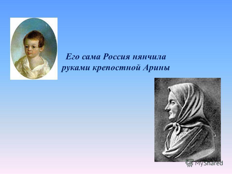 Его сама Россия нянчила руками крепостной Арины