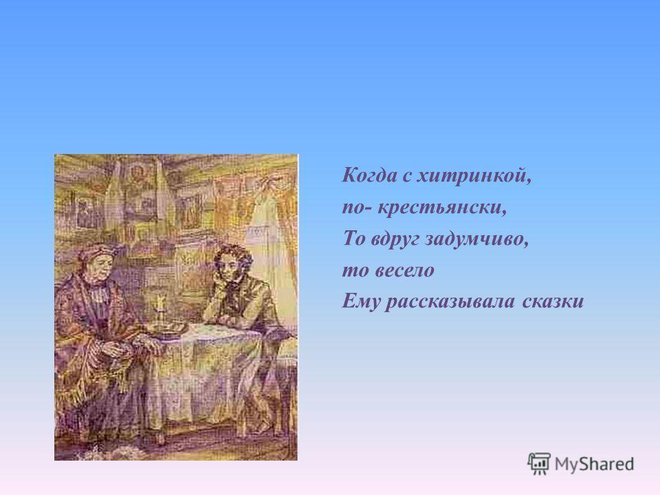 Когда с хитринкой, по- крестьянский, То вдруг задумчиво, то весело Ему рассказывала сказки