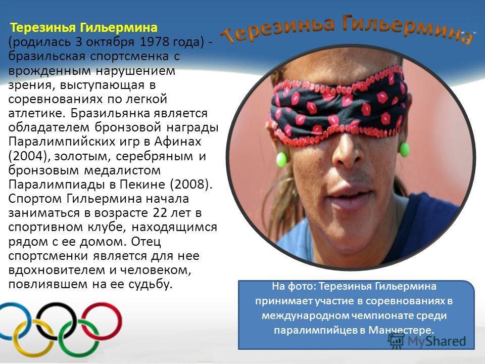 Терезинья Гильермина (родилась 3 октября 1978 года) - бразильская спортсменка с врожденным нарушением зрения, выступающая в соревнованиях по легкой атлетике. Бразильянка является обладателем бронзовой награды Паралимпийских игр в Афинах (2004), золот