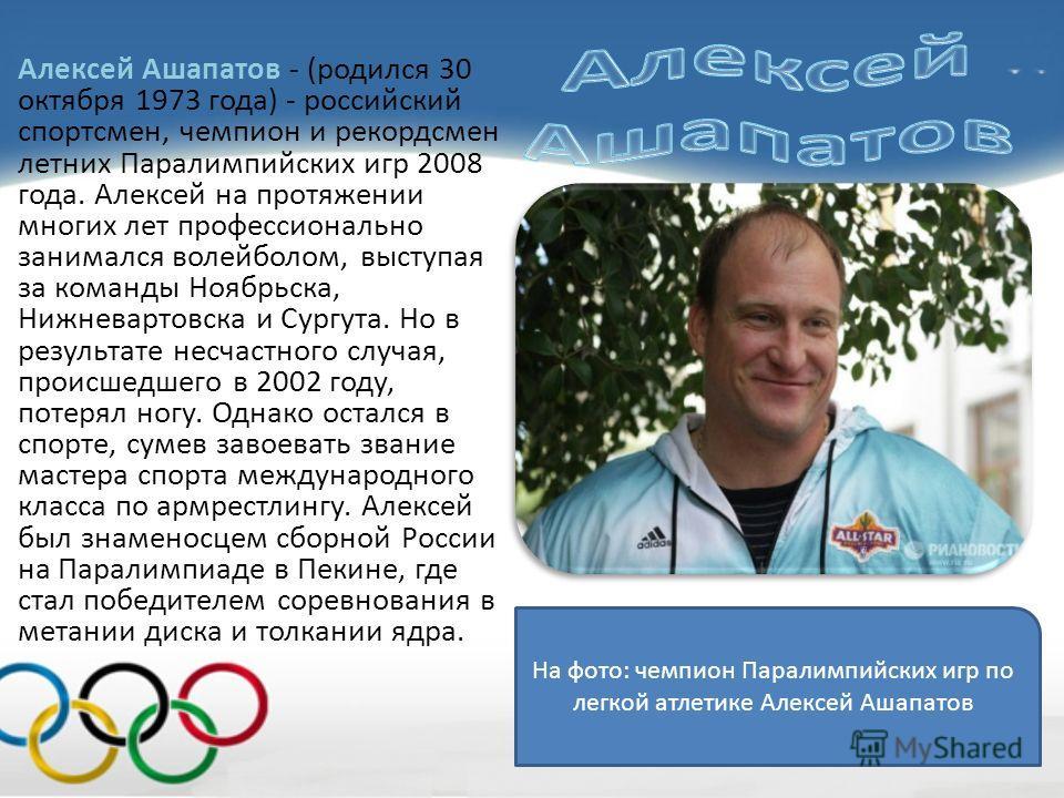 Алексей Ашапатов - (родился 30 октября 1973 года) - российский спортсмен, чемпион и рекордсмен летних Паралимпийских игр 2008 года. Алексей на протяжении многих лет профессионально занимался волейболом, выступая за команды Ноябрьска, Нижневартовска и